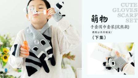 【A556_下集】苏苏姐家_钩针萌物手套围巾套装_浣熊款教程创意编织