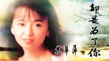 林翠萍-《都是为了你》, 怀旧老歌, 百听不厌!