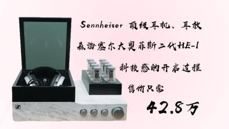 42.8万 Sennheiser 顶级耳机、耳放 森海塞尔大奥菲斯二代HE-1 感动的开启过程