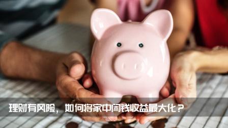 理财有风险,如何将家中闲钱收益最大化?