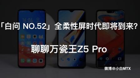 「白问 NO.52」全柔性屏时代即将到来?  聊聊万瓷王Z5 Pro