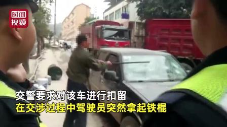 好任性! 眼见交警要扣车 司机拿起铁棍猛砸车