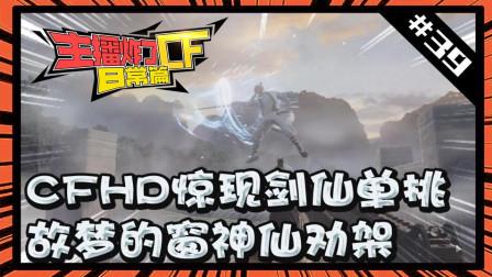 主播炸了CF篇S2第三十九期: CFHD惊现剑仙单挑 故梦的窗神仙劝架
