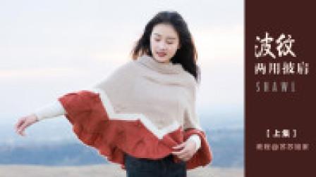 【A642_上集】苏苏姐家_棒针&钩针波纹两用披肩_教程编织法视频