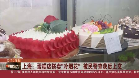 """看东方 2019 上海:蛋糕店搭卖""""冷烟花""""被查获后上交"""