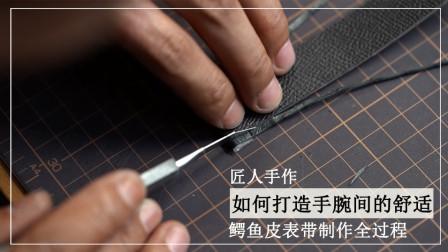 匠人手作,如何打造手腕间的舒适?鳄鱼皮表带制作全过程!