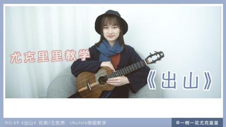 NO.69《出山》花粥/王胜男 尤克里里弹唱教学教程 民谣音乐