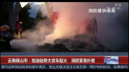 超级新闻场 2019 云南保山市:加油站旁大货车起火 消防紧急扑救