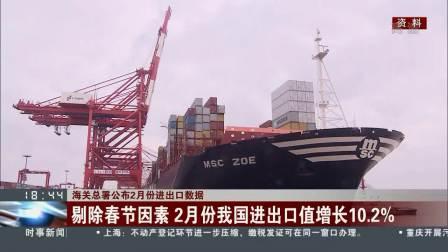 东方新闻 2019 海关总署公布2月份进出口数据 受春节因素影响 2月份进出口同比下降9.4%