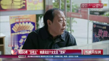 """观众心疼""""苏明玉"""" 姚晨说这个女主没""""光环"""" SMG新娱乐在线 20190322 高清版"""