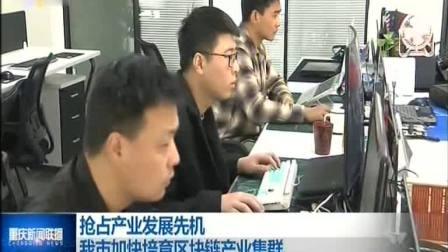 重庆新闻联播 2019 我市加快培育区块链产业集群