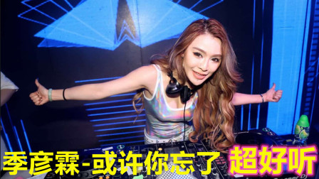 季彦霖-或许你忘了 2019最新DJ 舞曲车载 劲爆DJ舞曲 抖音热门歌曲 超好听 锐锋皇朝DJ 伤感舞曲