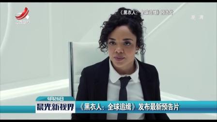 晨光新视界 2019 《黑衣人:全球追缉》发布最新预告片