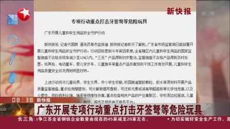 看东方 2019 广东开展专项行动重点打击牙签弩等危险玩具