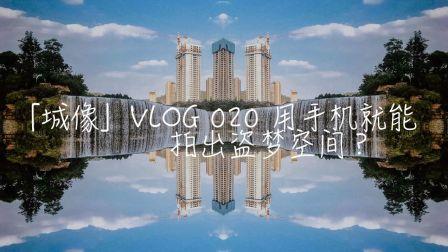 「城像」VLOG.020 用手机就能拍出盗梦空间?