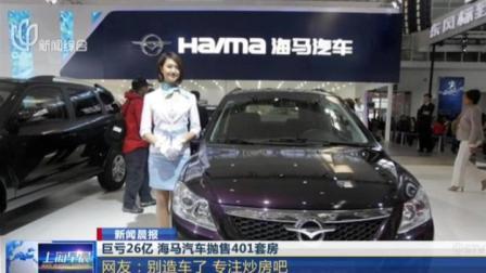 上海早晨 2019 巨亏26亿  海马汽车抛售401套房:网友——别造车了  专注炒房吧