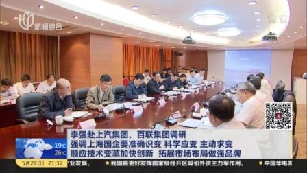 视频|李强赴上汽集团、百联集团调研 强调上海国企要准确识变 科学应变 主动求变 顺应技术变革加快创新 拓展市场布局做强品牌
