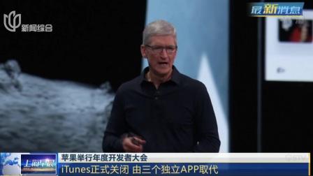 上海早晨 2019 苹果举行年度开发者大会:iTunes正式关闭  由三个独立APP取代
