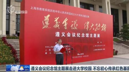 上海早晨 2019 遵义会议纪念馆主题展走进大学校园  不忘初心传承红色基因