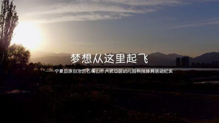宣传片:梦想从这里起飞【宁夏石嘴山市大武口区幼儿园科技体育活动纪实】
