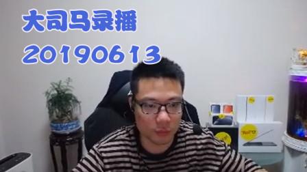 大司马2019-6-13直播录像: 需要证明一下我的辛吉德~