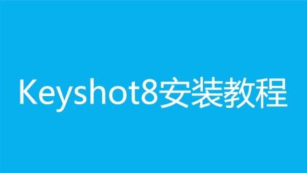 【超详细】KeyShot安装教程之:keyshot8安装视频方法步骤教程