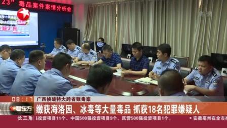 视频|广西侦破特大跨省贩毒案: 缴获海洛因、冰毒等大量毒品 抓获18名犯罪嫌疑人