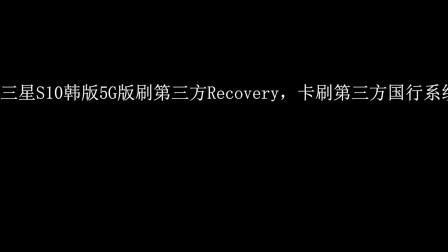 【大雄】三星S10韩版5G版刷第三方国行系统视频教程