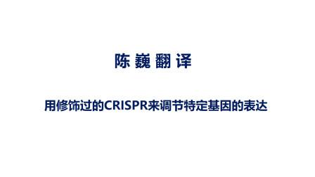 陈巍翻译  用修饰过的CRISPR进行基因表达调节
