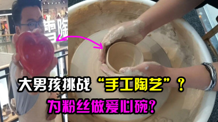 """大男孩Vlog:太难了?挑战手工陶艺制作,为粉丝做""""爱心碗""""?"""
