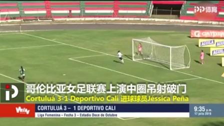 足坛神迹!中圈开球果断吊射破门 哥伦比亚女足联赛见证天外飞仙