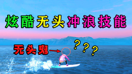 解锁炫酷无头冲浪新技能,自动隐形头让敌人无头可爆!