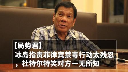 【局势君】冰岛指责菲律宾禁毒行动太残忍,杜特尔特笑对方一无所知