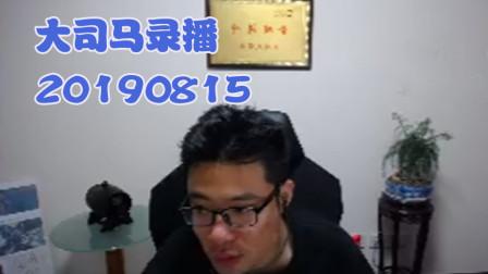 大司马2019-8-15直播录像:这个龙王让人很失望~