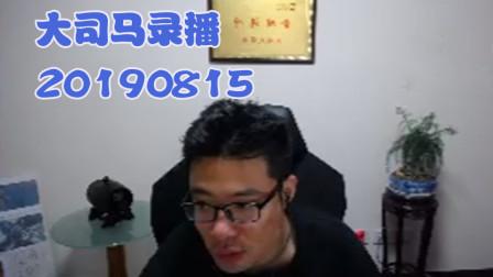 大司马2019-8-15直播录像:为啥对面龙王总能喷到我呢