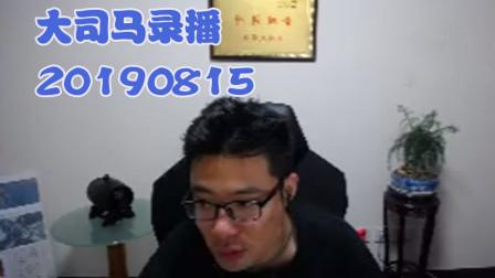 大司马2019-8-15直播录像:一手狂野帝国换形阵容恰鸡