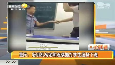 看怒了!培训机构教师抽打辱骂逼学生下跪,学生被虐得嚎啕大哭