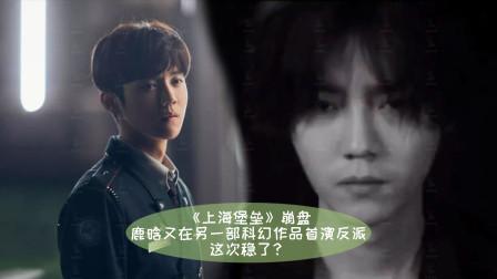 《上海堡垒》,鹿晗又在另一部科幻作品首演反派,这次稳了?