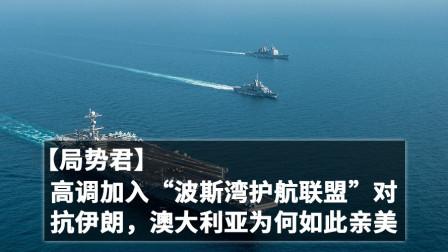 """【局势君】高调加入""""波斯湾护航联盟""""对抗伊朗,澳大利亚为什么如此亲美?"""