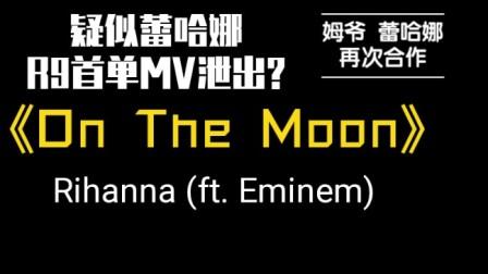 【Rihanna】疑似蕾哈娜新专辑R9首单泄出?《On The Moon》- Rihanna (ft. Eminem).(仅供娱乐,不喜勿喷...