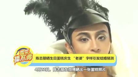 """陈志朋晒生日蛋糕庆生""""老婆""""字样引发结婚猜测"""