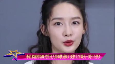 李沁素颜给助理过生日人品却被质疑?蛋糕上字曝光一刻引公愤!