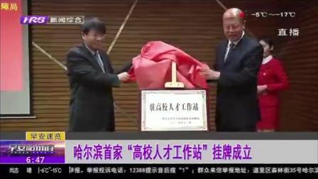 """哈尔滨:首家""""高校人才工作站""""成立,在哈尔滨师范大学挂牌"""