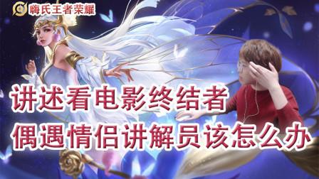 嗨氏王者荣耀:讲述看电影终结者偶遇情侣讲解员该怎么办