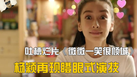 吐槽《微微一笑很倾城》,杨颖全程瞪眼式演技,白宇哥哥搭戏太难