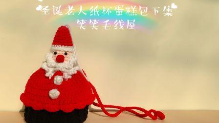 笑笑毛线屋 圣诞老人纸杯蛋糕包可爱节日斜跨束口包下集 新手零基础钩针编织教程