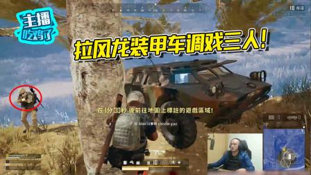 主播吃鸡了:拉风龙决赛圈调戏三人,有辆装甲车就是可以为所欲为!