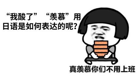 """日语教学(第十七课)""""我酸了""""""""羡慕""""用日语是如何表达的呢?"""