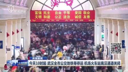 视频 今天10时起 武汉全市公交地铁等停运 机场火车站离汉通道关闭