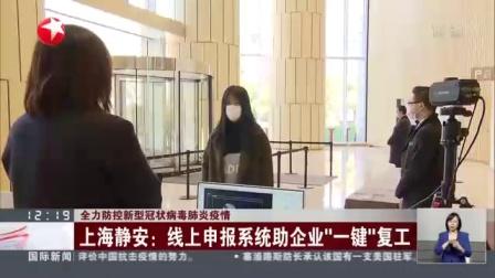 """视频 全力防控新型冠状病毒肺炎疫情: 上海静安--线上申报系统助企业""""一键""""复工"""